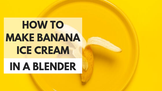 How to make banana ice cream in a blender