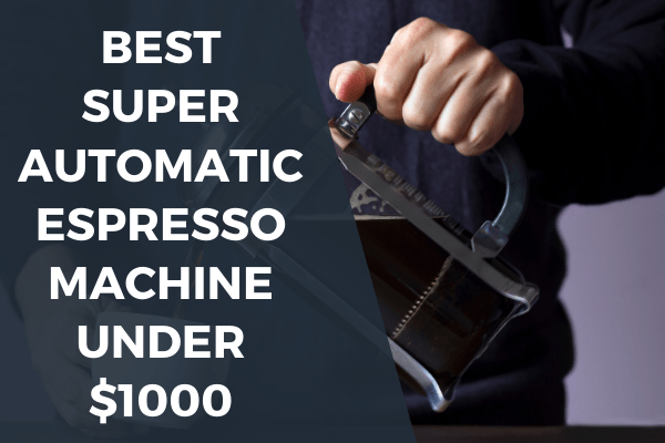 Best Super Automatic Espresso machines under 1000
