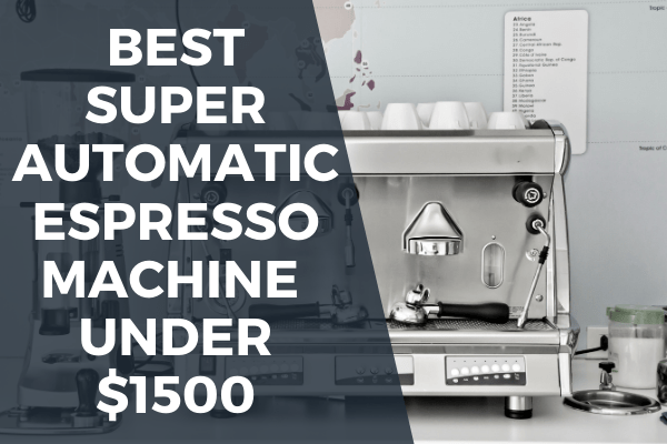 Best super automatic espresso machine under 1500